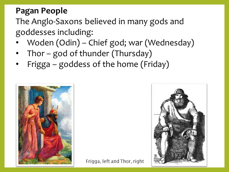 Pagan People The Anglo-Saxons believed in many gods and goddesses including: Woden (Odin) – Chief god; war (Wednesday) Thor – god of thunder (Thursday
