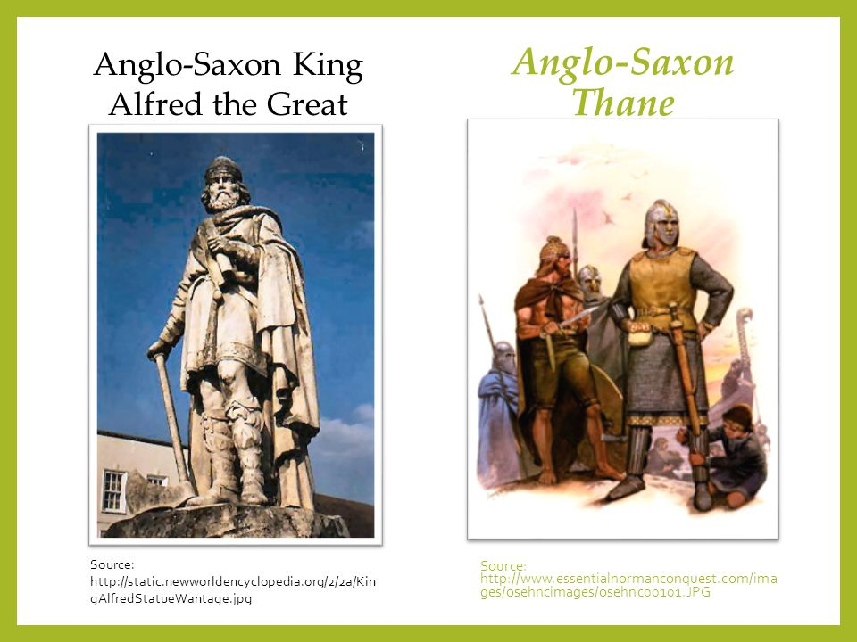Anglo-Saxon Thane Source: http://www.essentialnormanconquest.com/ima ges/osehncimages/osehnc00101.JPG Anglo-Saxon King Alfred the Great Source: http:/