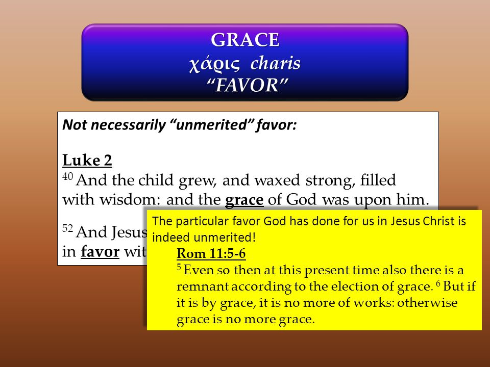 GRACE χάρις charis FAVOR FAVOR Not necessarily unmerited favor: Luke 2 40 And the child grew, and waxed strong, filled with wisdom: and the grace of God was upon him.