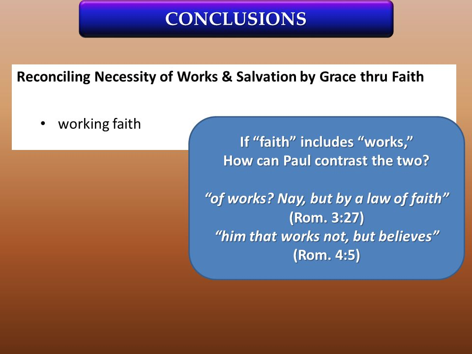 Reconciling Necessity of Works & Salvation by Grace thru Faith working faith CONCLUSIONS If faith includes works, How can Paul contrast the two.