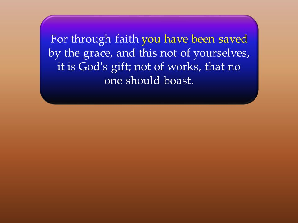 you have been saved For through faith you have been saved by the grace, and this not of yourselves, it is God's gift; not of works, that no one should