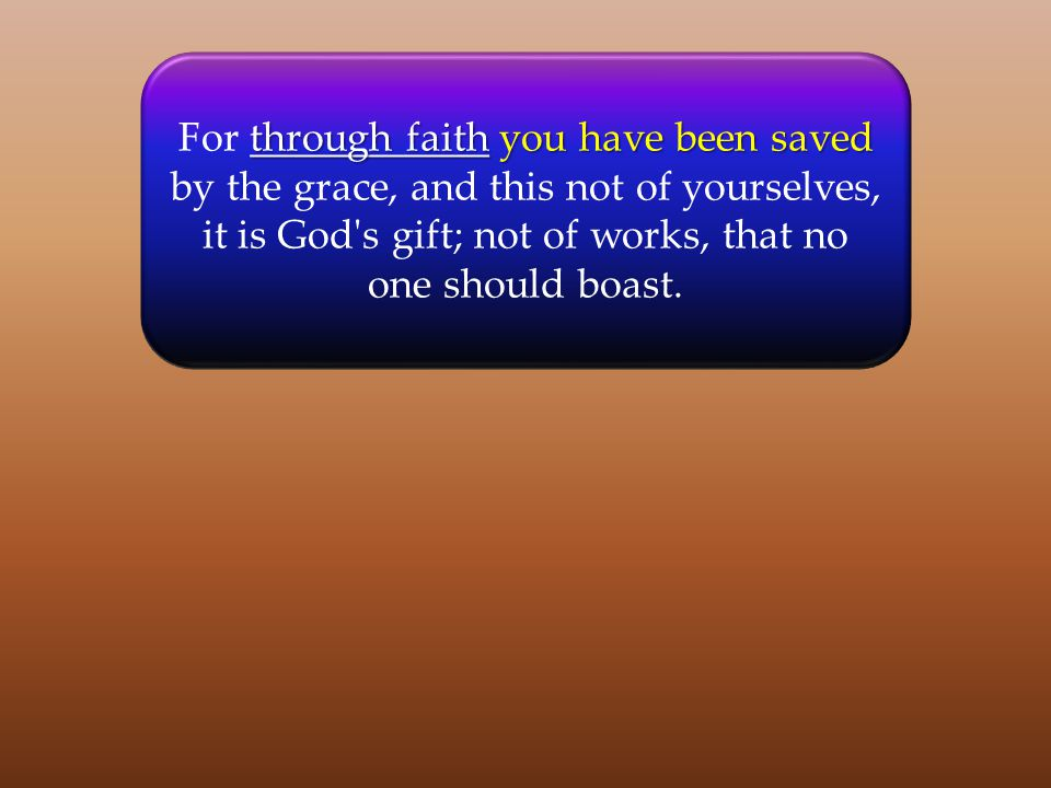 through faithyou have been saved For through faith you have been saved by the grace, and this not of yourselves, it is God s gift; not of works, that no one should boast.