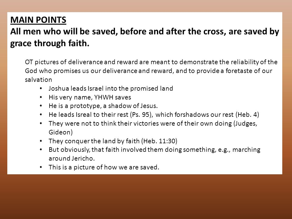 MAIN POINTS All men who will be saved, before and after the cross, are saved by grace through faith. OT pictures of deliverance and reward are meant t