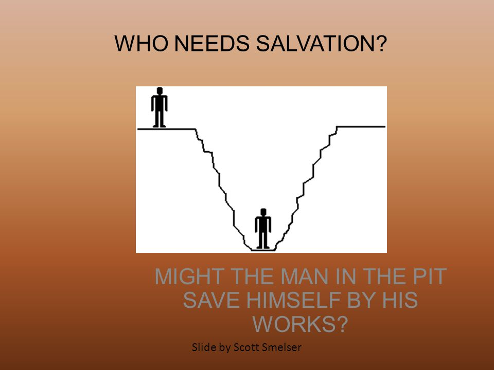 WHO NEEDS SALVATION? MIGHT THE MAN IN THE PIT SAVE HIMSELF BY HIS WORKS? Slide by Scott Smelser