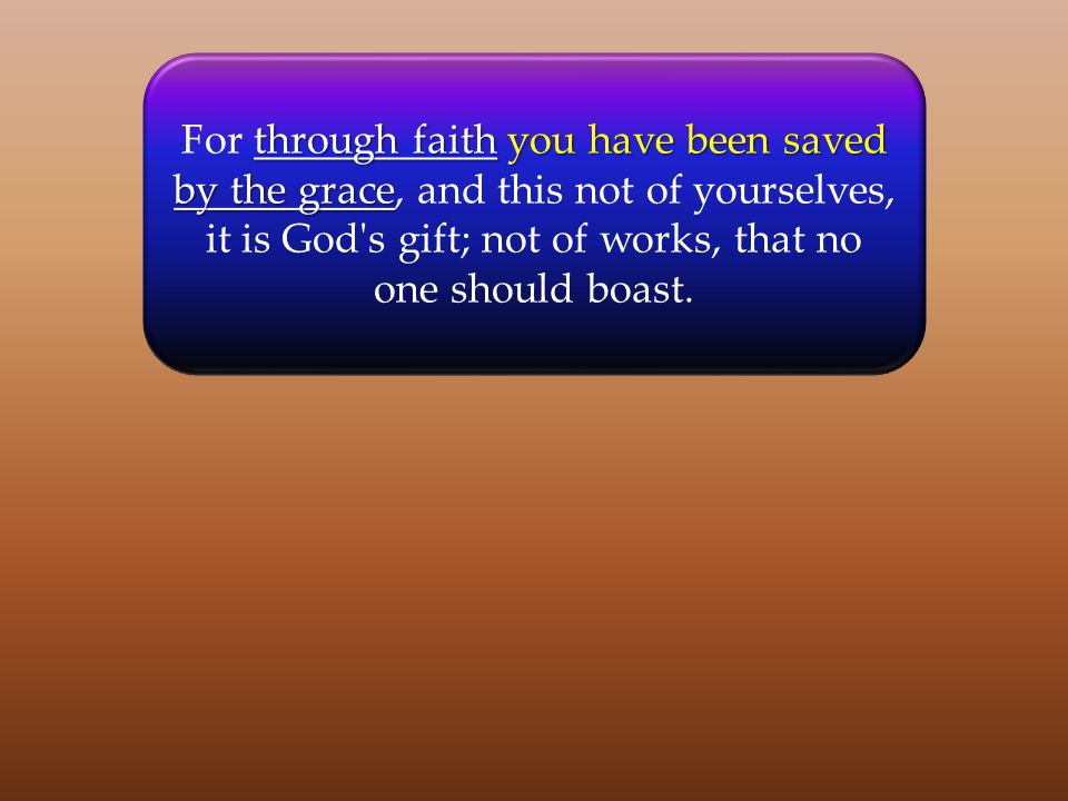 through faithyou have been saved by the grace For through faith you have been saved by the grace, and this not of yourselves, it is God's gift; not of
