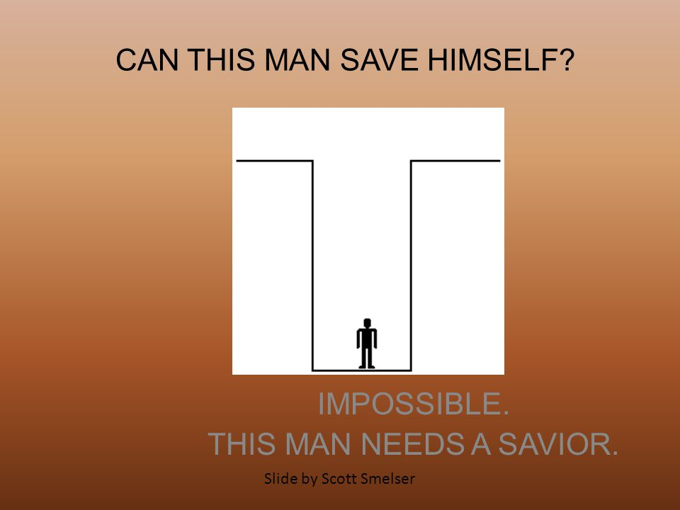 CAN THIS MAN SAVE HIMSELF? IMPOSSIBLE. THIS MAN NEEDS A SAVIOR. Slide by Scott Smelser