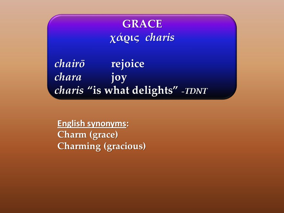 GRACE χάρις charis chairōrejoice charajoy charis is what delights -TDNT English synonyms: Charm (grace) Charming (gracious)