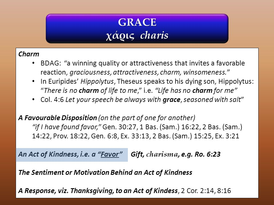 """GRACE χάρις charis Charm BDAG: """"a winning quality or attractiveness that invites a favorable reaction, graciousness, attractiveness, charm, winsomenes"""