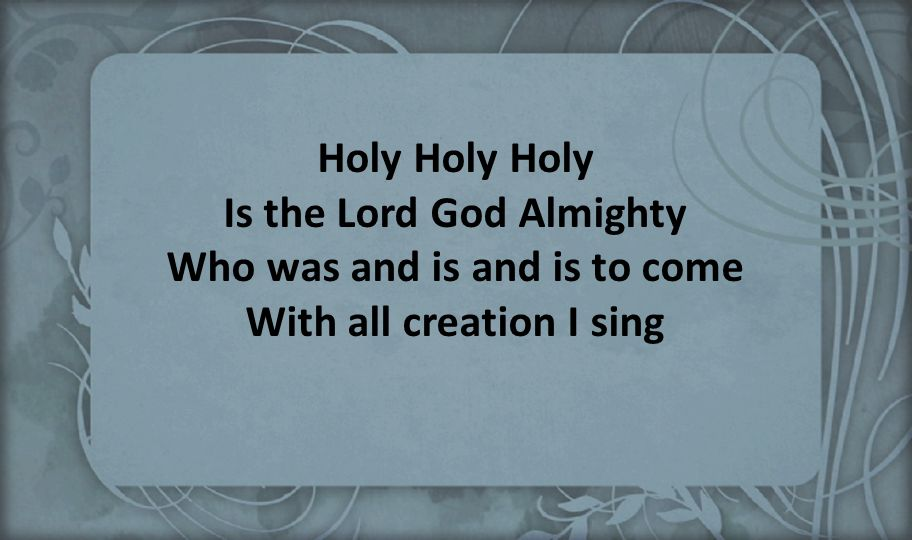 Holy Holy Holy Is the Lord God Almighty Who was and is and is to come With all creation I sing
