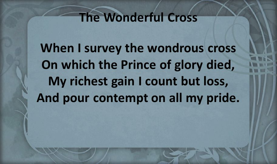 The Wonderful Cross When I survey the wondrous cross On which the Prince of glory died, My richest gain I count but loss, And pour contempt on all my