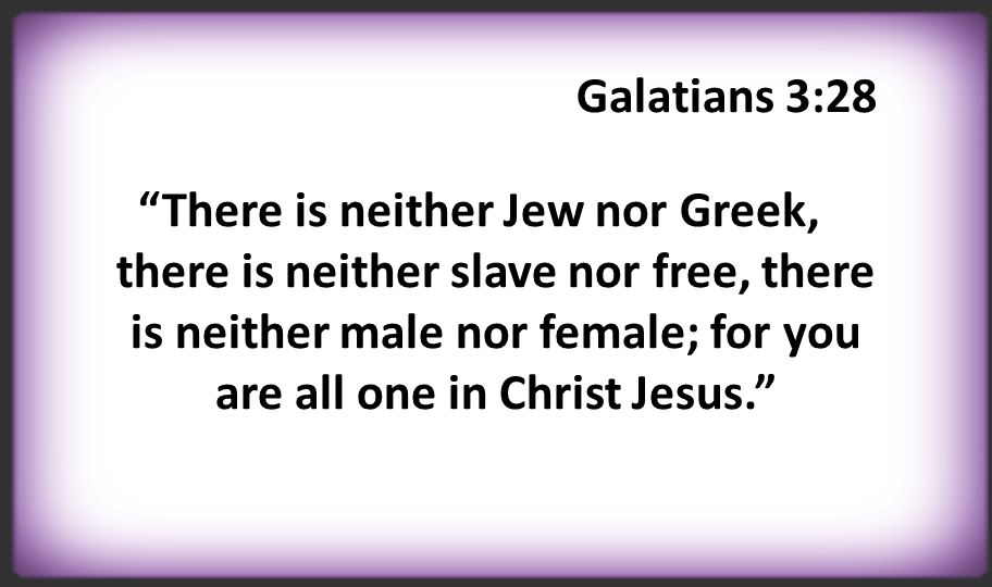 "Galatians 3:28 ""There is neither Jew nor Greek, there is neither slave nor free, there is neither male nor female; for you are all one in Christ Jesus"