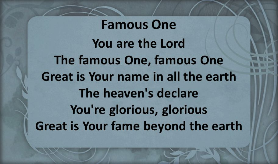 Famous One You are the Lord The famous One, famous One Great is Your name in all the earth The heaven's declare You're glorious, glorious Great is You
