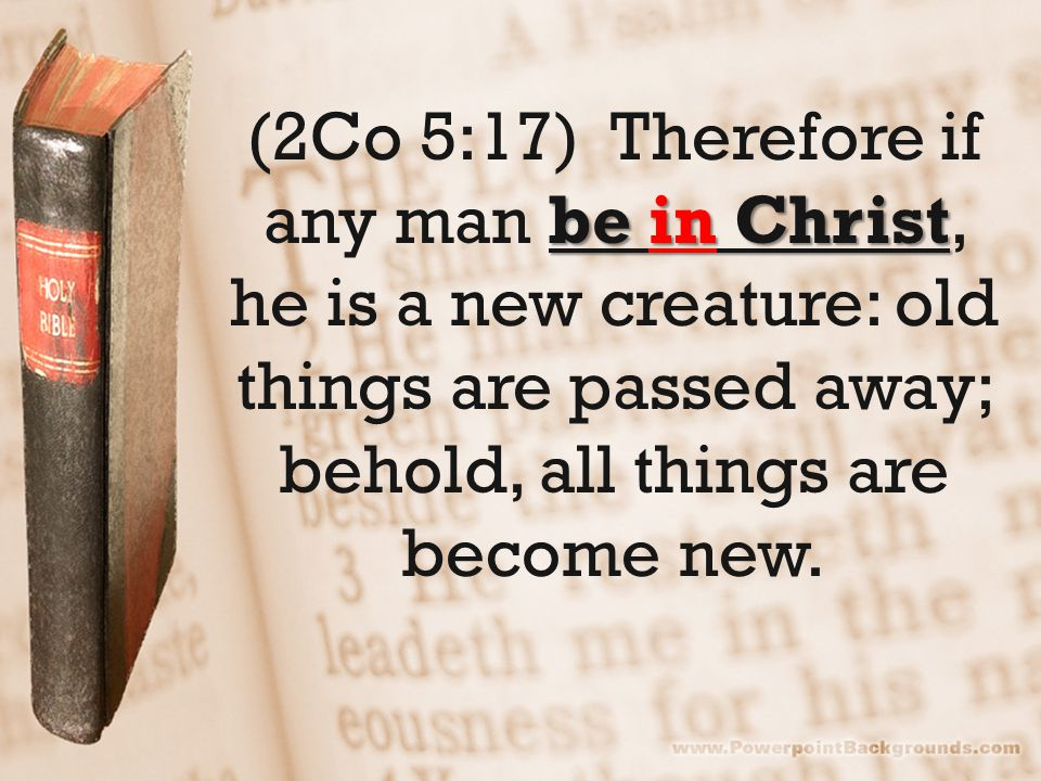 be in Christ (2Co 5:17) Therefore if any man be in Christ, he is a new creature: old things are passed away; behold, all things are become new.