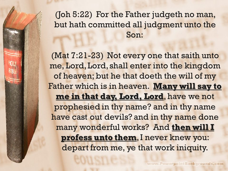 (Joh 5:22) For the Father judgeth no man, but hath committed all judgment unto the Son: Many will say to me in that day, Lord, Lord then will I profes