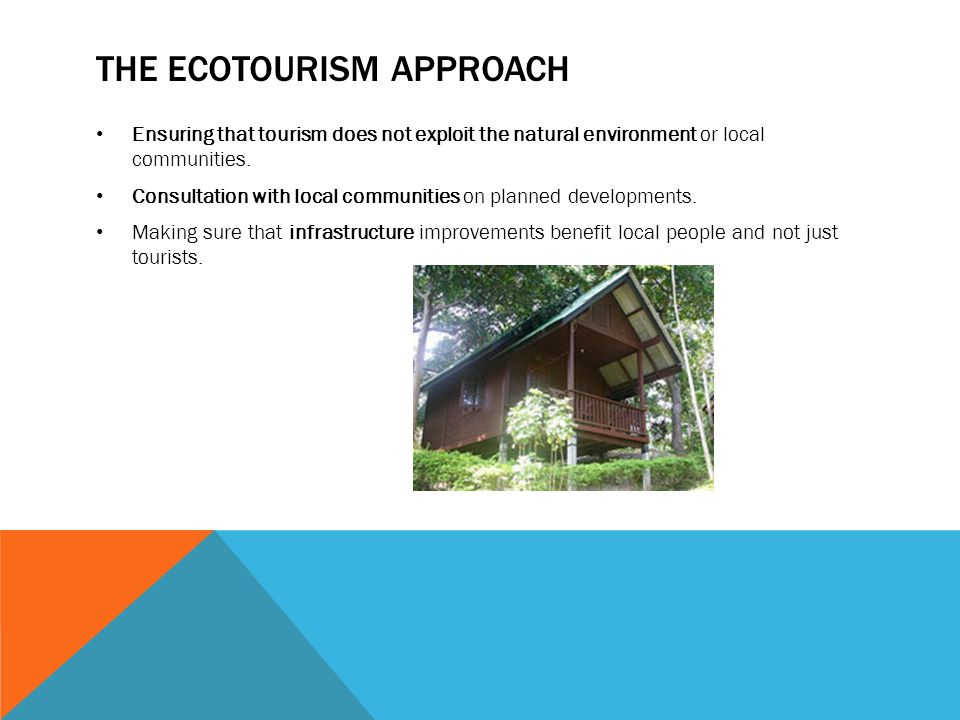 THE ECOTOURISM APPROACH Ensuring that tourism does not exploit the natural environment or local communities.