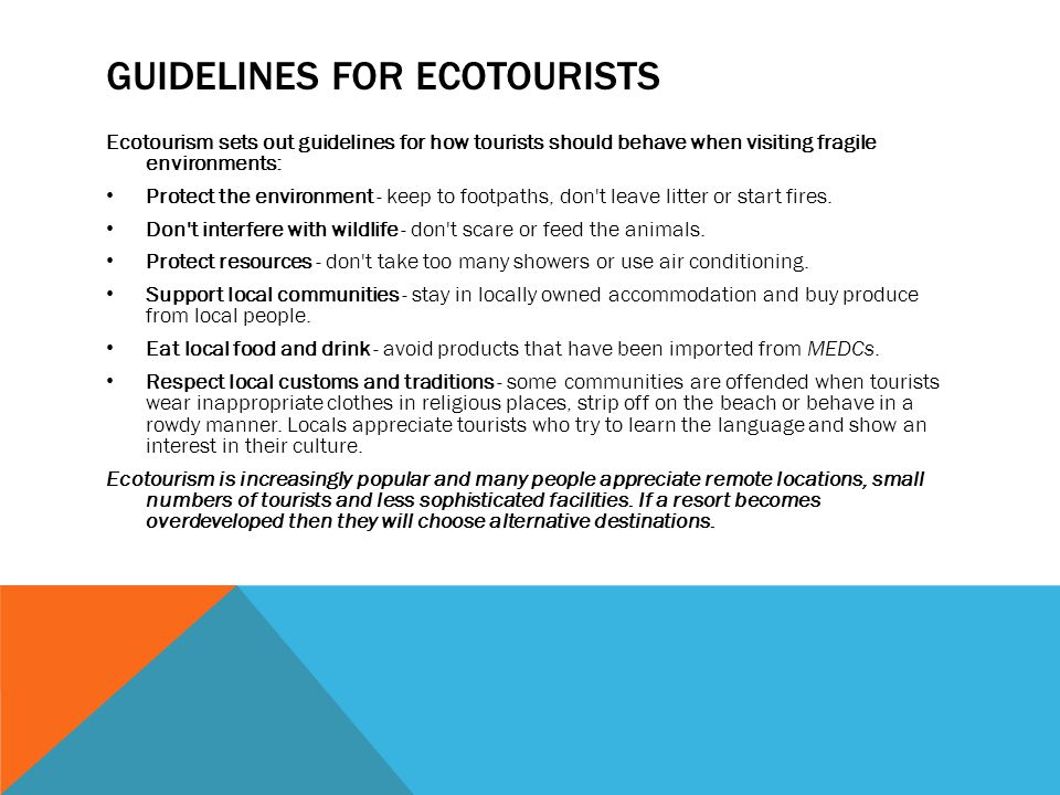 GUIDELINES FOR ECOTOURISTS Ecotourism sets out guidelines for how tourists should behave when visiting fragile environments: Protect the environment - keep to footpaths, don t leave litter or start fires.