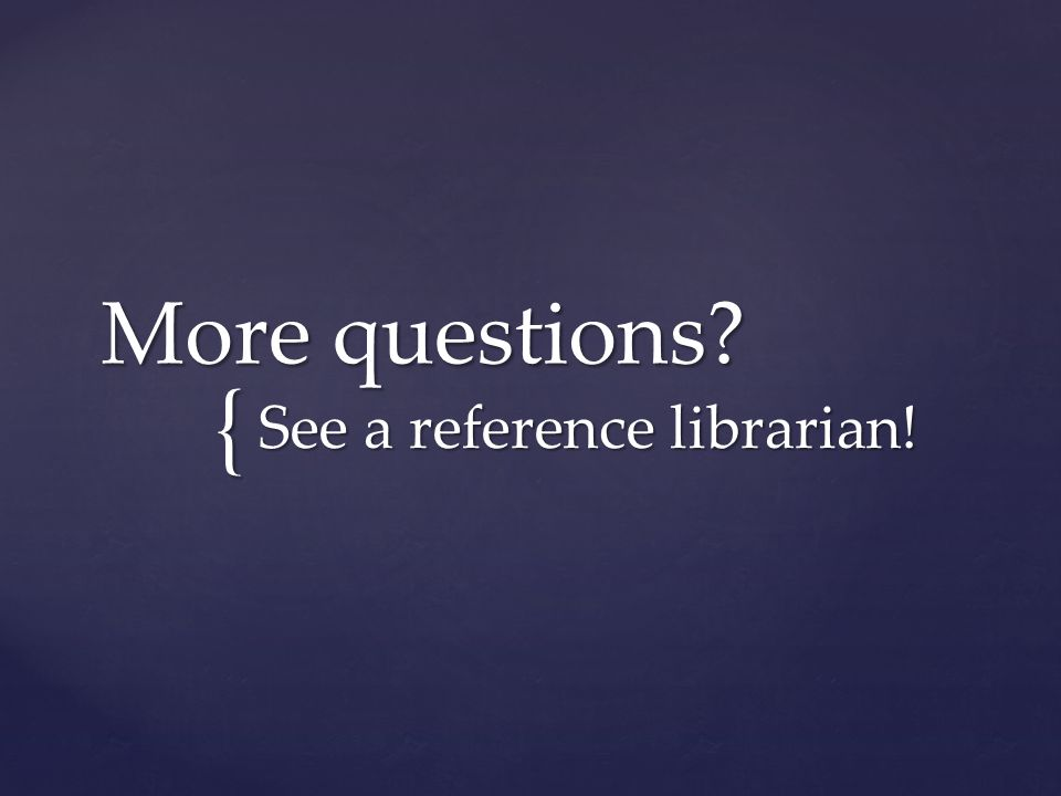 { More questions? See a reference librarian!