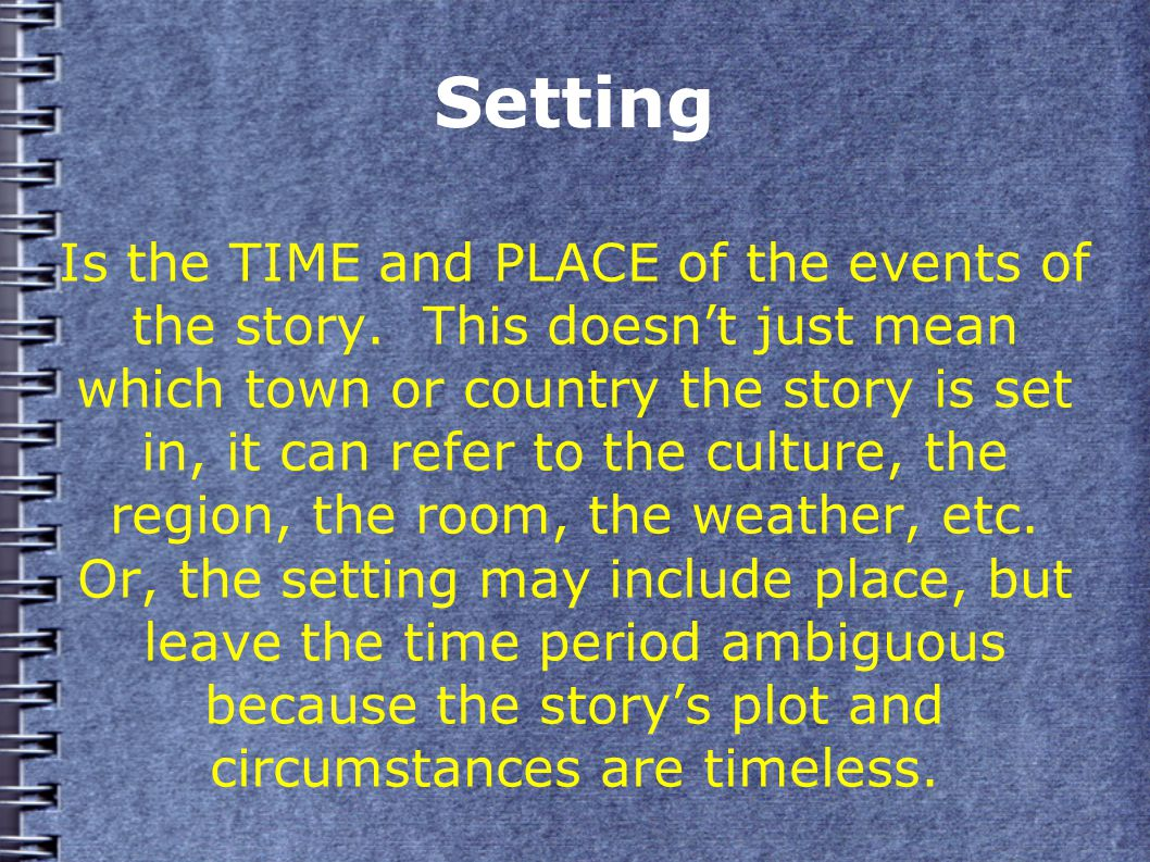 Setting Is the TIME and PLACE of the events of the story.