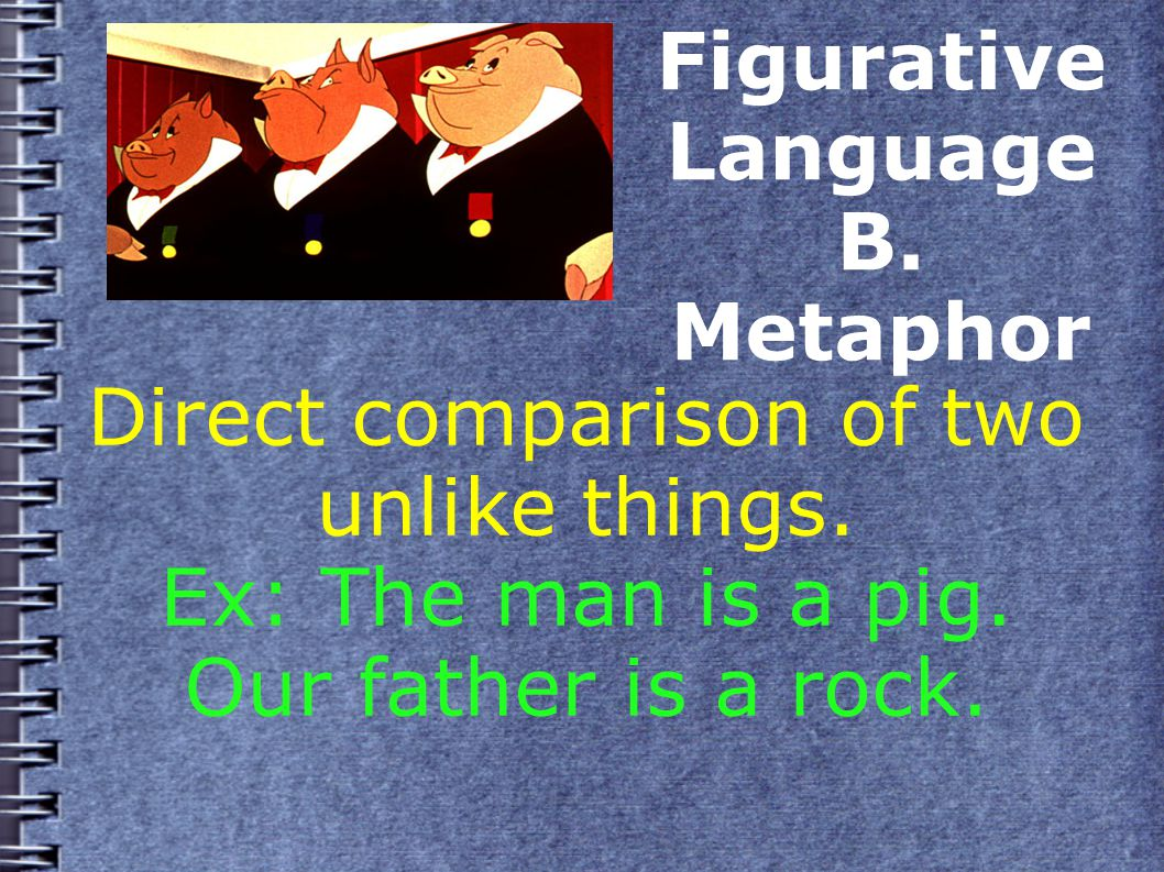 Figurative Language B. Metaphor Direct comparison of two unlike things.