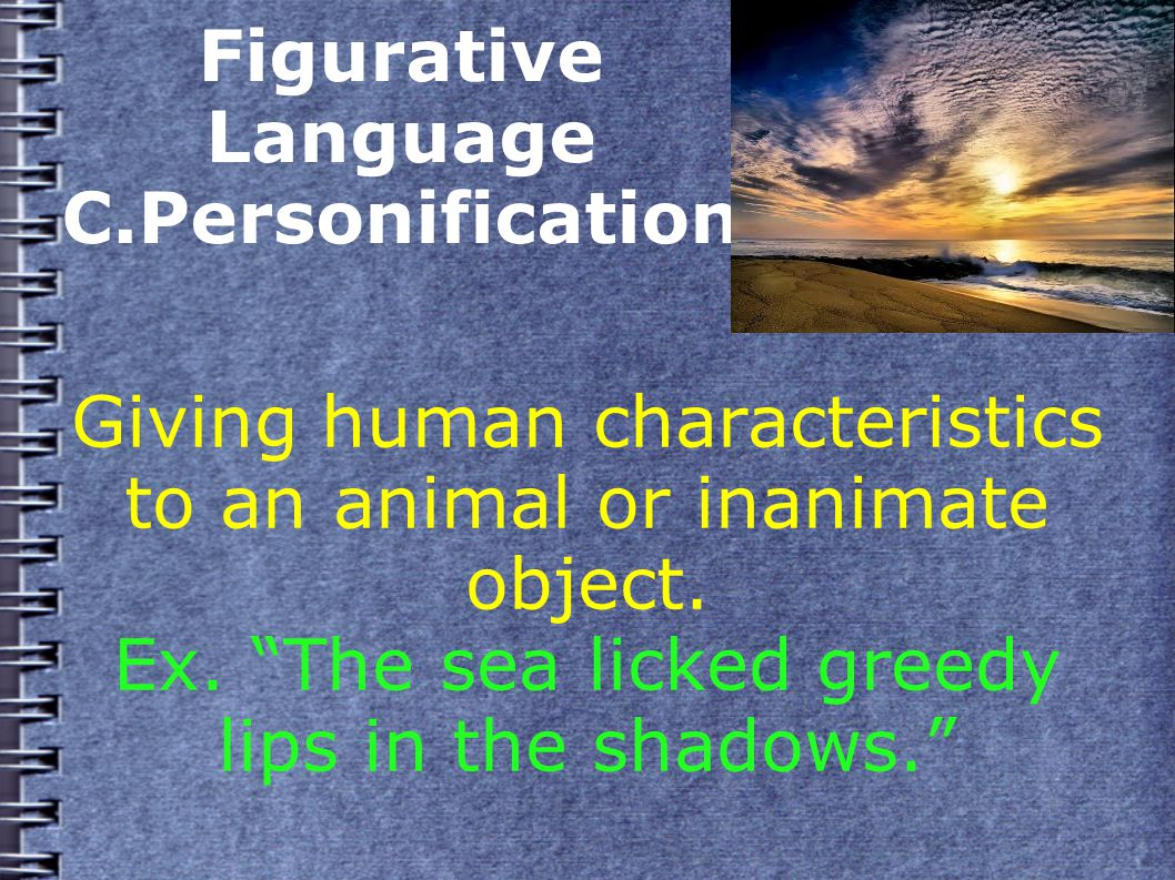 Figurative Language C.Personification Giving human characteristics to an animal or inanimate object.