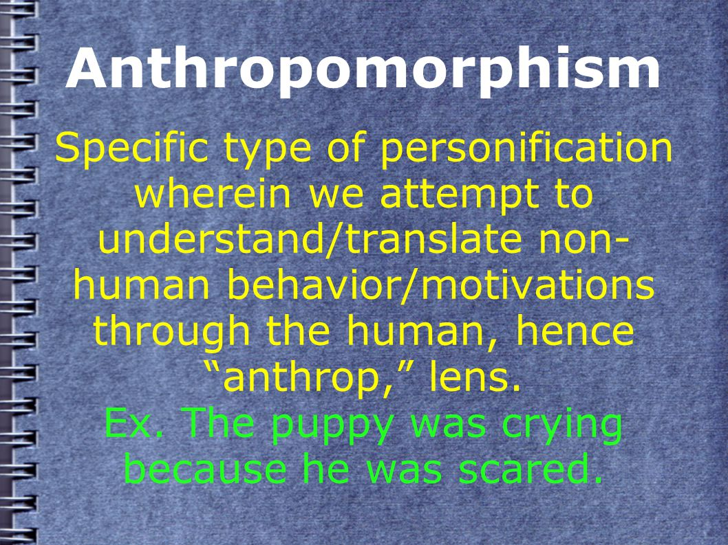 Anthropomorphism Specific type of personification wherein we attempt to understand/translate non- human behavior/motivations through the human, hence anthrop, lens.