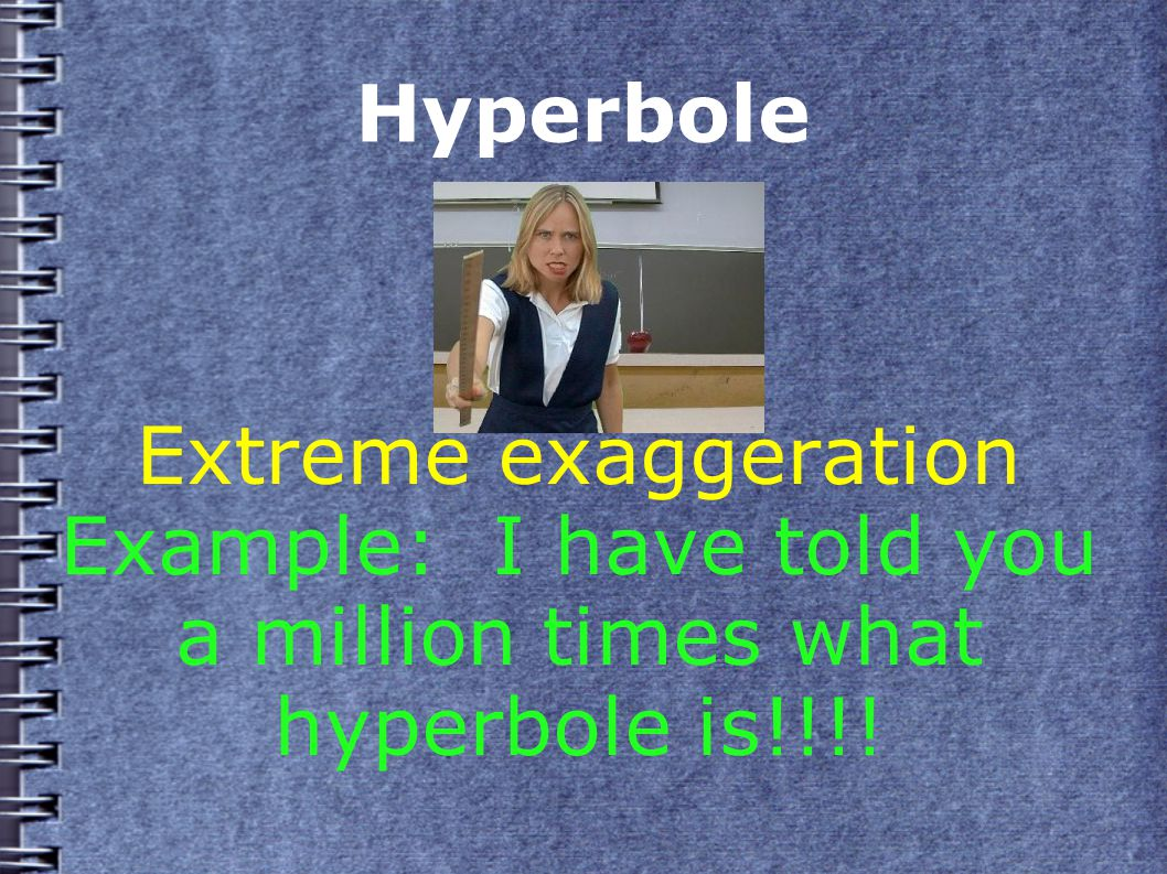 Hyperbole Extreme exaggeration Example: I have told you a million times what hyperbole is!!!!