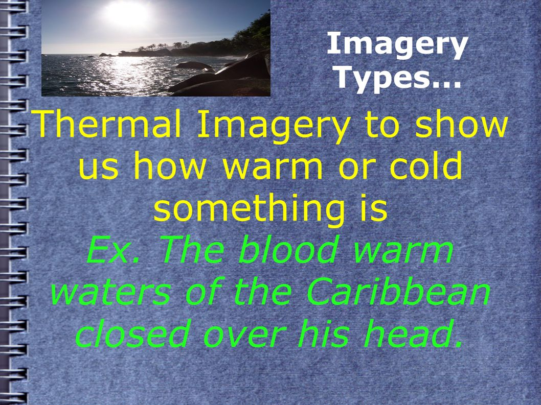 Imagery Types... Thermal Imagery to show us how warm or cold something is Ex.