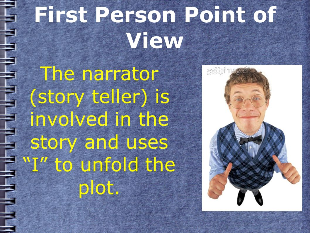 First Person Point of View The narrator (story teller) is involved in the story and uses I to unfold the plot.
