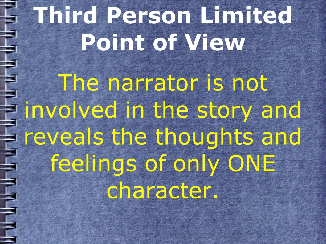 Third Person Limited Point of View The narrator is not involved in the story and reveals the thoughts and feelings of only ONE character.