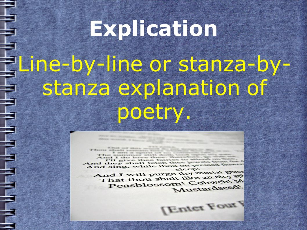 Explication Line-by-line or stanza-by- stanza explanation of poetry.