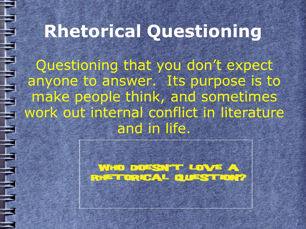 Rhetorical Questioning Questioning that you don't expect anyone to answer.