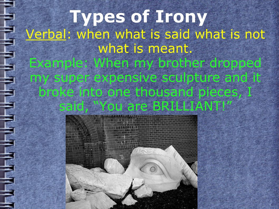 Types of Irony Verbal: when what is said what is not what is meant.