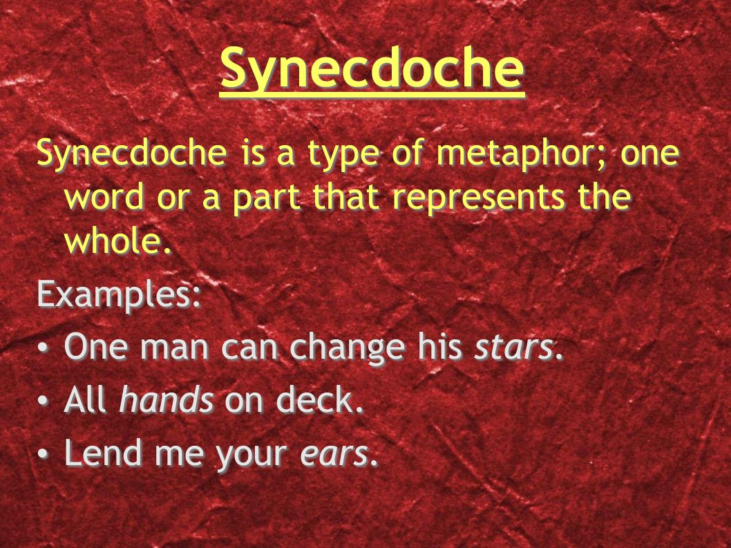 Synecdoche Synecdoche is a type of metaphor; one word or a part that represents the whole.
