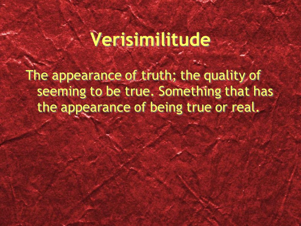 Verisimilitude The appearance of truth; the quality of seeming to be true.