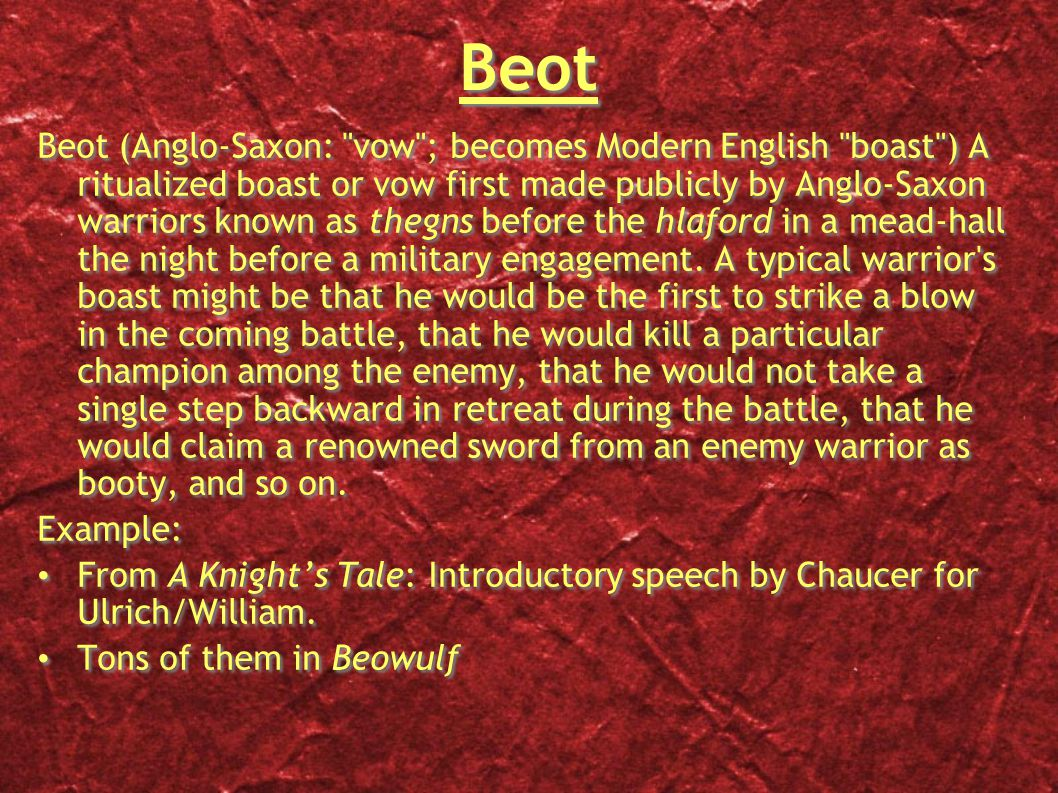 Beot Beot (Anglo-Saxon: vow ; becomes Modern English boast ) A ritualized boast or vow first made publicly by Anglo-Saxon warriors known as thegns before the hlaford in a mead-hall the night before a military engagement.