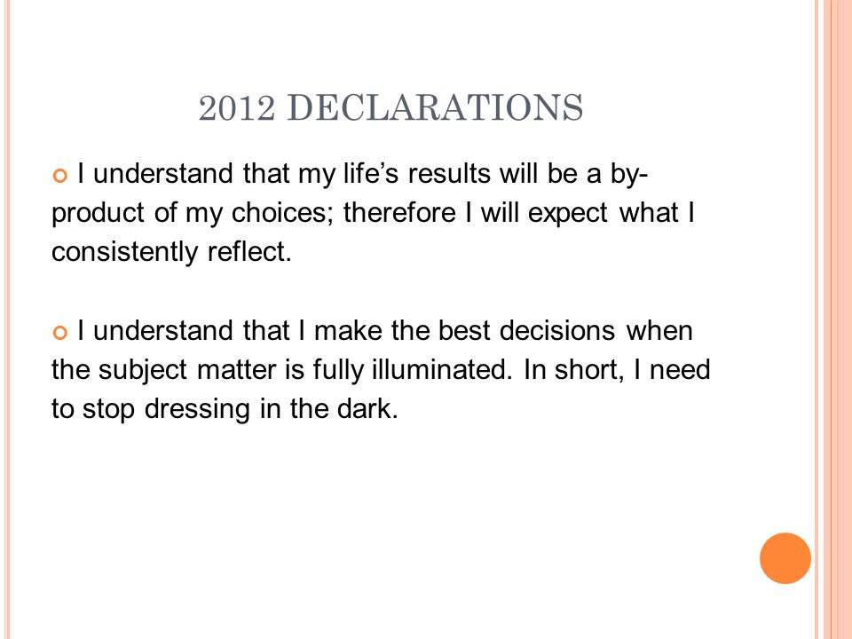 2012 DECLARATIONS I understand that my life's results will be a by- product of my choices; therefore I will expect what I consistently reflect.