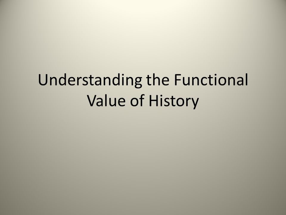 Understanding the Functional Value of History