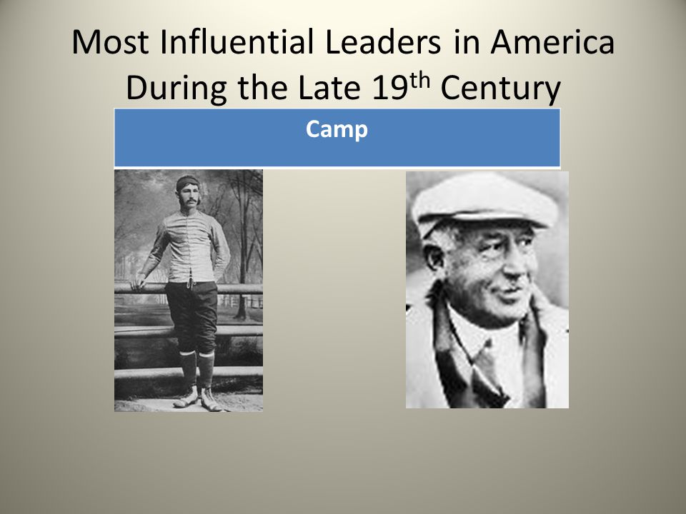 Most Influential Leaders in America During the Late 19 th Century Camp