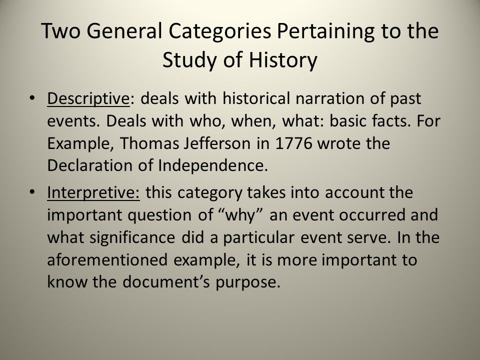Two General Categories Pertaining to the Study of History Descriptive: deals with historical narration of past events.
