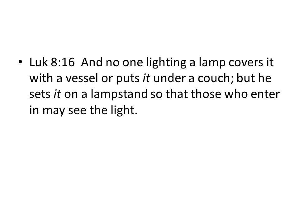 Luk 8:16 And no one lighting a lamp covers it with a vessel or puts it under a couch; but he sets it on a lampstand so that those who enter in may see