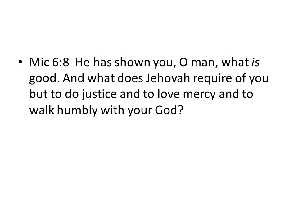 Mic 6:8 He has shown you, O man, what is good. And what does Jehovah require of you but to do justice and to love mercy and to walk humbly with your G