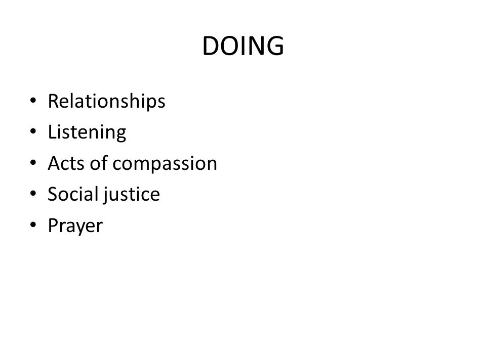 DOING Relationships Listening Acts of compassion Social justice Prayer