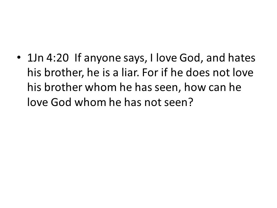 1Jn 4:20 If anyone says, I love God, and hates his brother, he is a liar. For if he does not love his brother whom he has seen, how can he love God wh