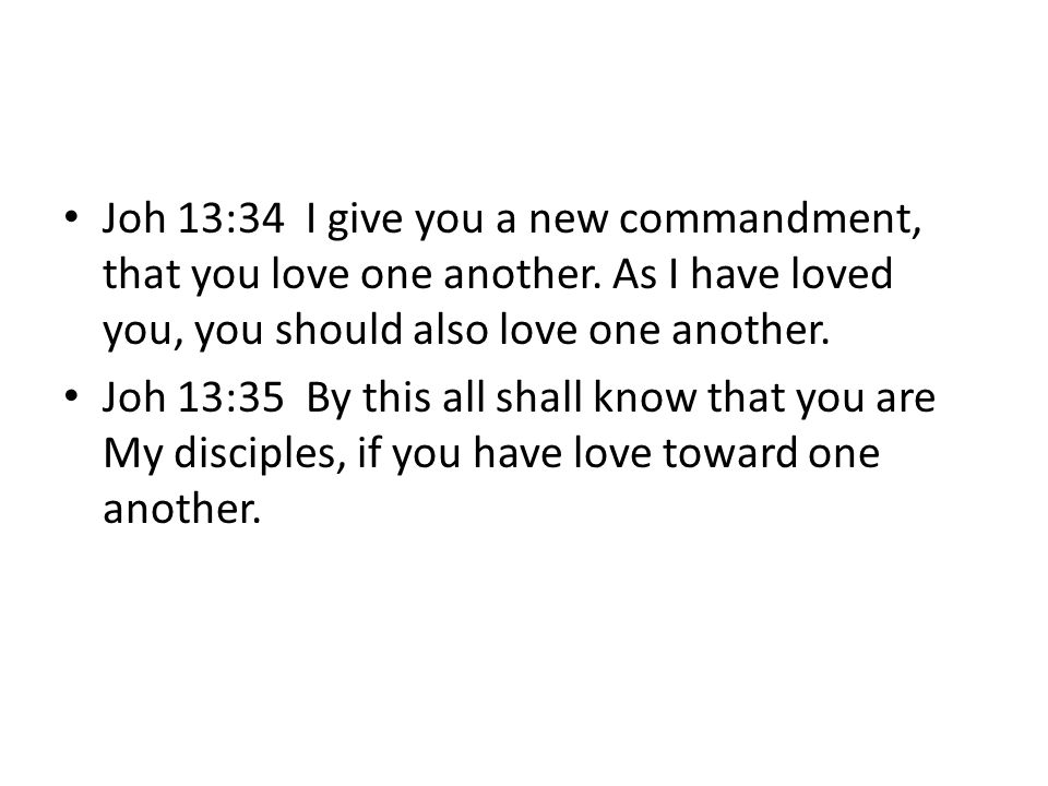 Joh 13:34 I give you a new commandment, that you love one another. As I have loved you, you should also love one another. Joh 13:35 By this all shall