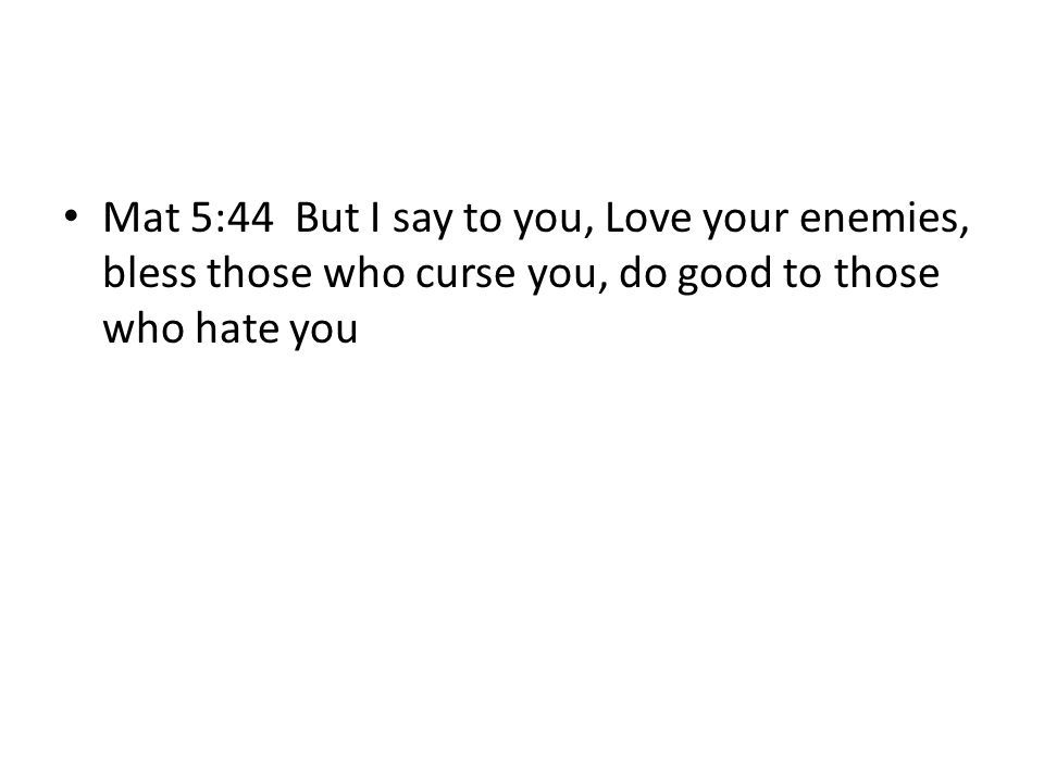 Mat 5:44 But I say to you, Love your enemies, bless those who curse you, do good to those who hate you