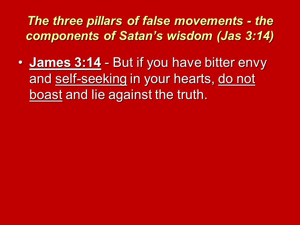 The three pillars of false movements - the components of Satan's wisdom (Jas 3:14) James 3:14 - But if you have bitter envy and self-seeking in your hearts, do not boast and lie against the truth.James 3:14 - But if you have bitter envy and self-seeking in your hearts, do not boast and lie against the truth.