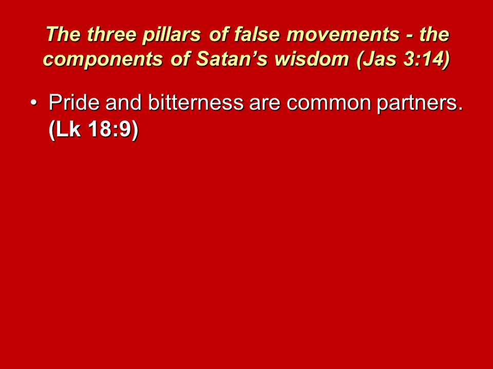 The three pillars of false movements - the components of Satan's wisdom (Jas 3:14) Pride and bitterness are common partners.