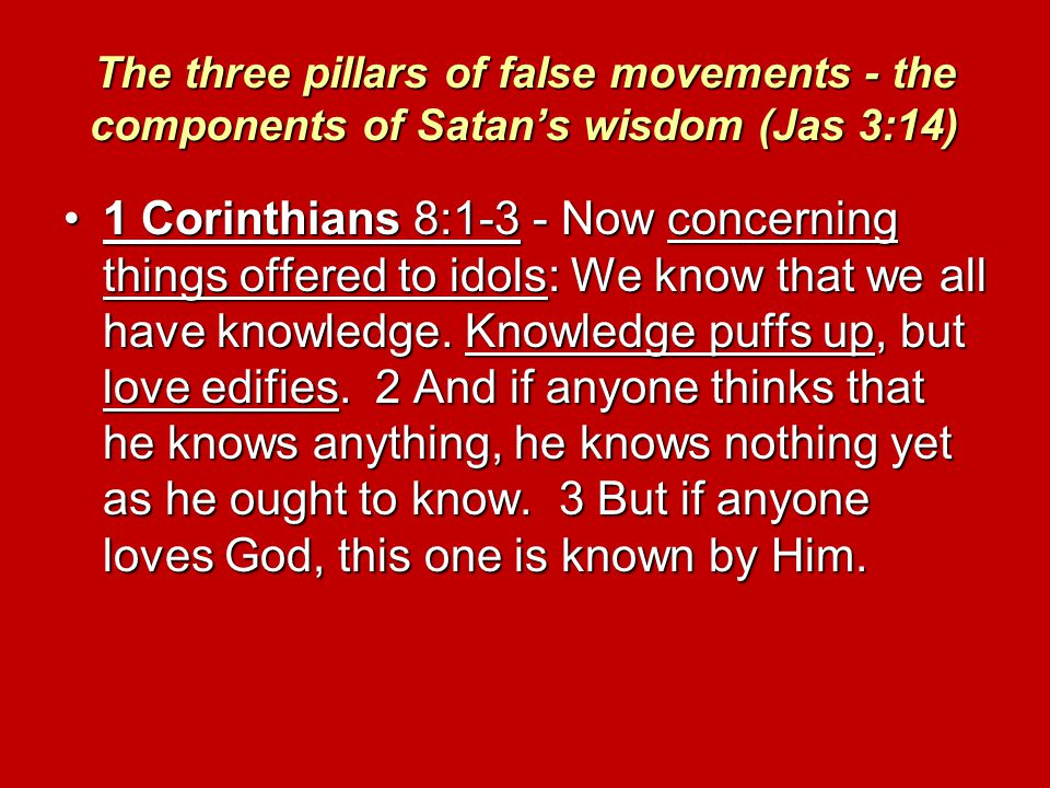 The three pillars of false movements - the components of Satan's wisdom (Jas 3:14) 1 Corinthians 8:1-3 - Now concerning things offered to idols: We know that we all have knowledge.