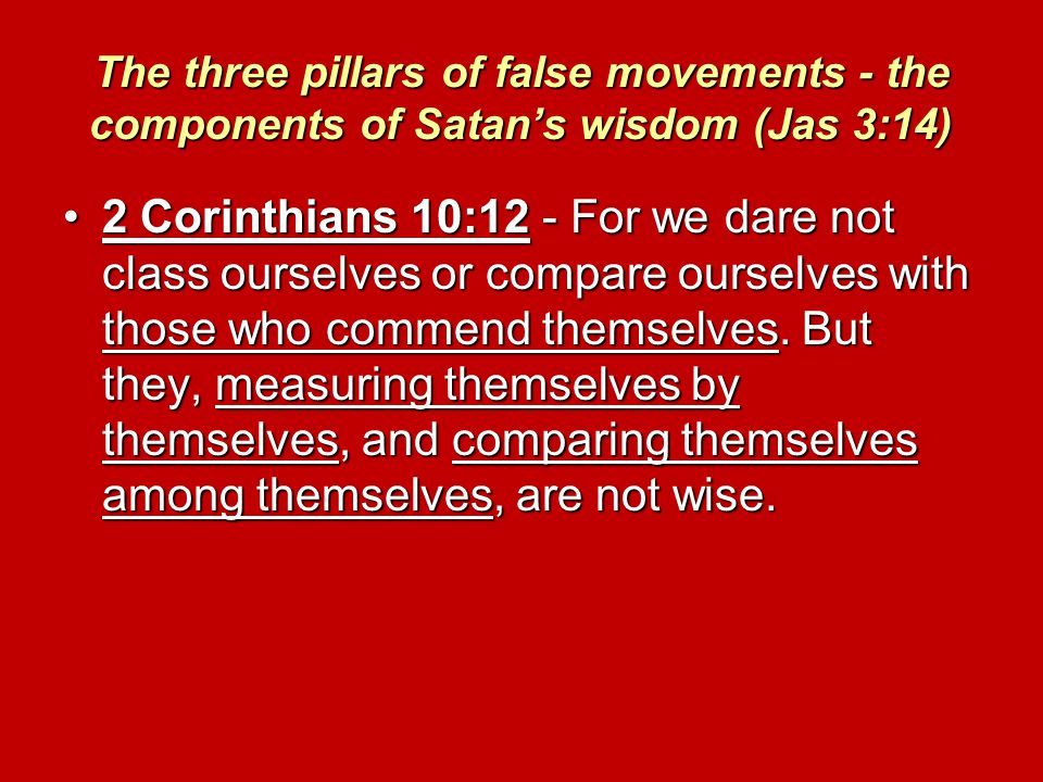 The three pillars of false movements - the components of Satan's wisdom (Jas 3:14) 2 Corinthians 10:12 - For we dare not class ourselves or compare ourselves with those who commend themselves.