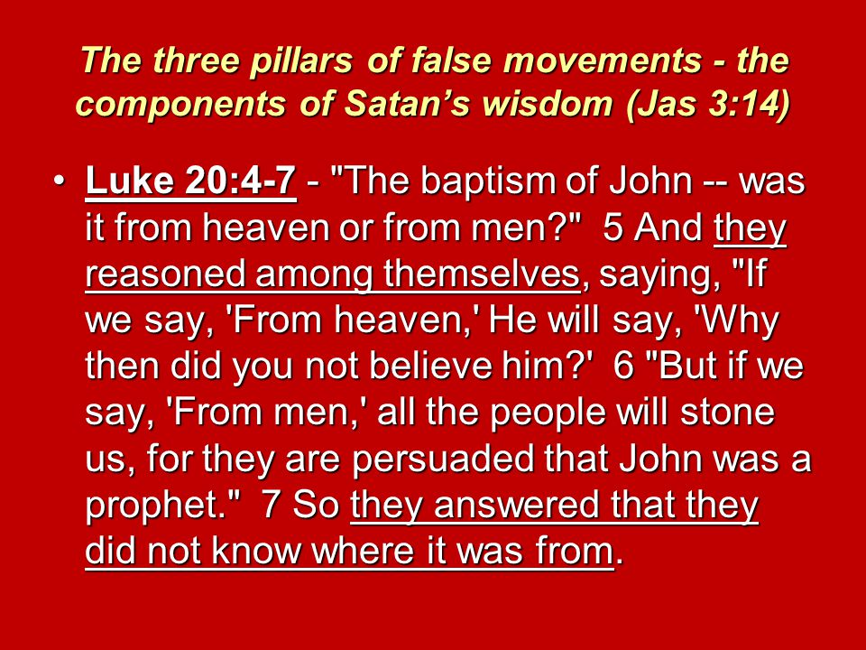 The three pillars of false movements - the components of Satan's wisdom (Jas 3:14) Luke 20:4-7 - The baptism of John -- was it from heaven or from men 5 And they reasoned among themselves, saying, If we say, From heaven, He will say, Why then did you not believe him 6 But if we say, From men, all the people will stone us, for they are persuaded that John was a prophet. 7 So they answered that they did not know where it was from.Luke 20:4-7 - The baptism of John -- was it from heaven or from men 5 And they reasoned among themselves, saying, If we say, From heaven, He will say, Why then did you not believe him 6 But if we say, From men, all the people will stone us, for they are persuaded that John was a prophet. 7 So they answered that they did not know where it was from.